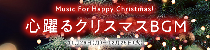 Music For Happy Christmas! 心躍るクリスマスBGM[11月26日(月)~12月25日(火)]