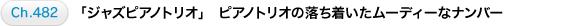 Ch.482 「ジャズピアノトリオ」 ピアノトリオの落ち着いたムーディーなナンバー