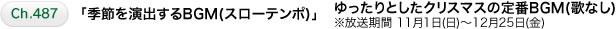 Ch.487 「季節を演出するBGM(スローテンポ)」 ゆったりとしたクリスマスの定番BGM(歌なし)※放送期間 11月1日(日)~12月25日(金)
